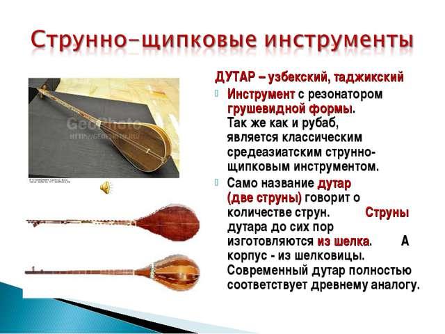 ДУТАР – узбекский, таджикский Инструмент с резонатором грушевидной формы. Так...
