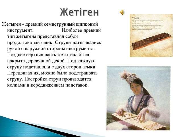 Жетыген - древний семиструнный щипковый инструмент. Наиболее древний тип жеты...