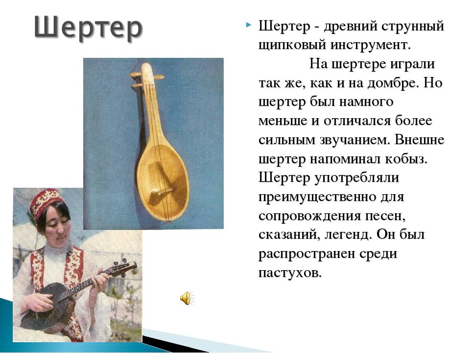 Шертер - древний струнный щипковый инструмент. На шертере играли так же, как...