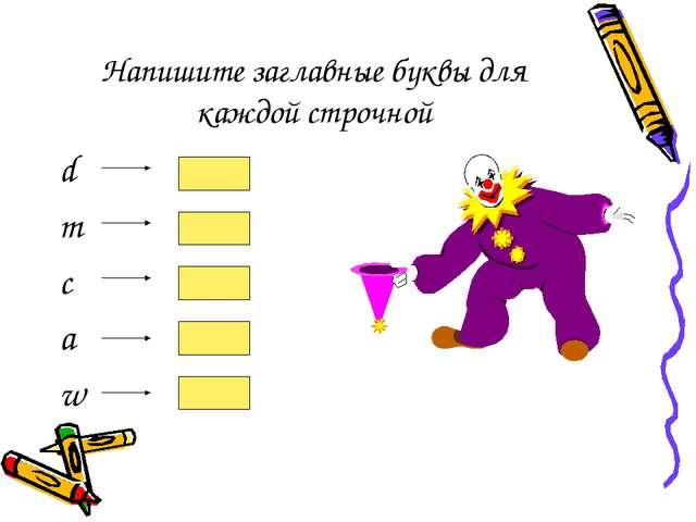Напишите заглавные буквы для каждой строчной d m c a w