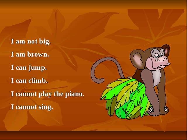 I am not big. I am brown. I can jump. I can climb. I cannot play the piano. I...