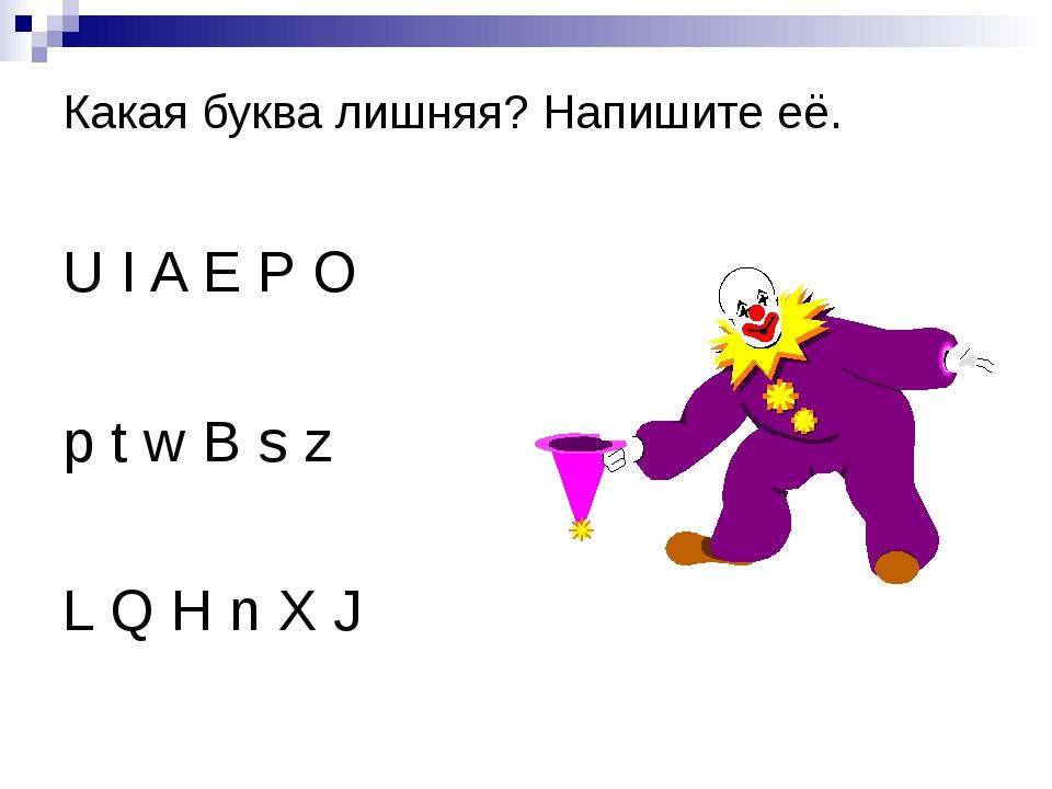Какая буква лишняя? Напишите её. U I A E P O p t w B s z L Q H n X J