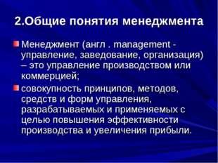 2.Общие понятия менеджмента Менеджмент (англ . management - управление, завед