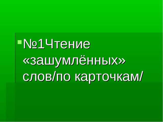 №1Чтение «зашумлённых» слов/по карточкам/