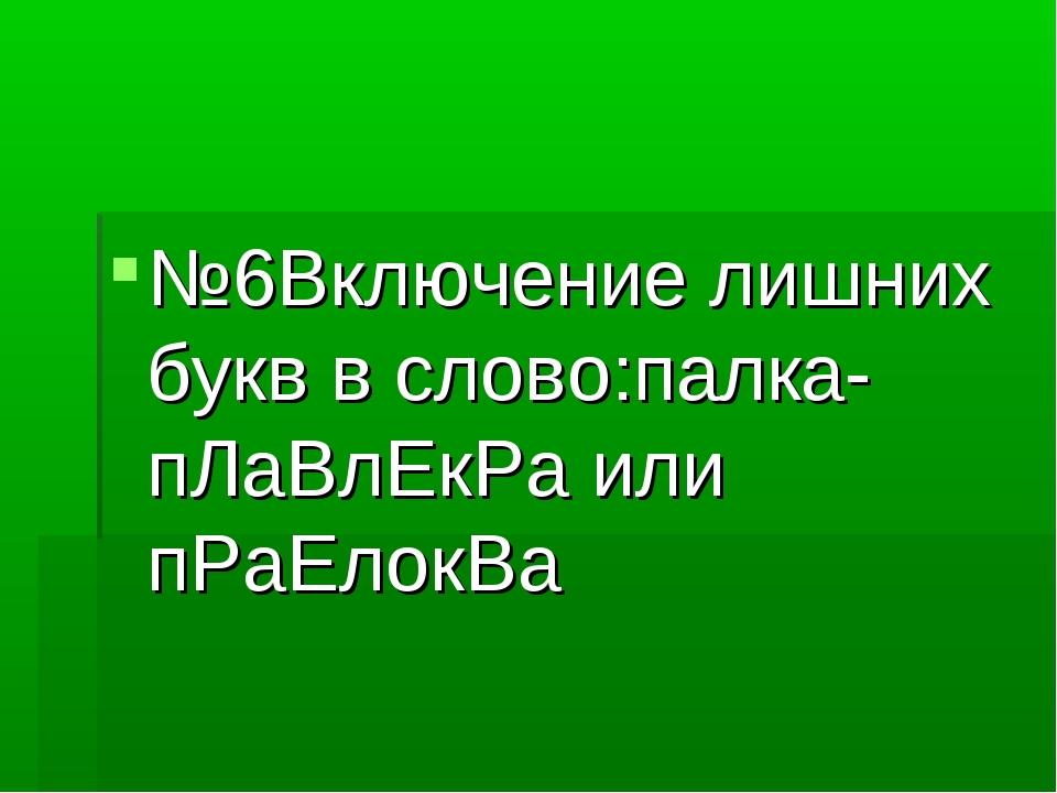 №6Включение лишних букв в слово:палка-пЛаВлЕкРа или пРаЕлокВа