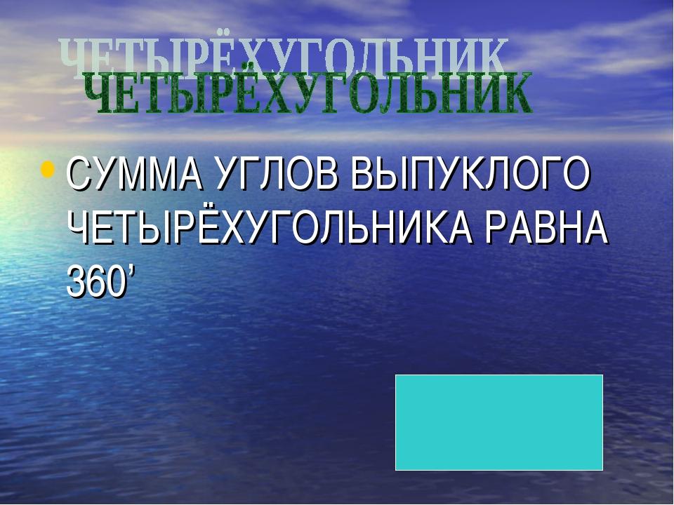 СУММА УГЛОВ ВЫПУКЛОГО ЧЕТЫРЁХУГОЛЬНИКА РАВНА 360'
