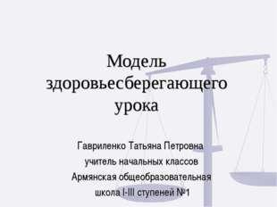 Модель здоровьесберегающего урока Гавриленко Татьяна Петровна учитель началь