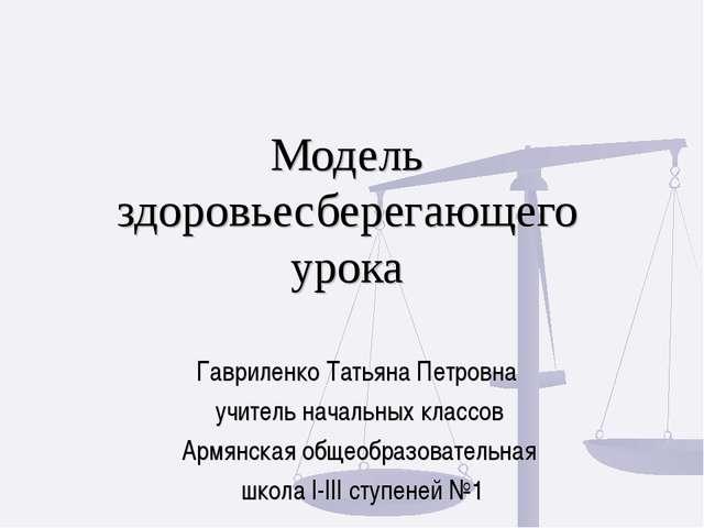 Модель здоровьесберегающего урока Гавриленко Татьяна Петровна учитель началь...