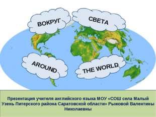 THE WORLD AROUND ВОКРУГ СВЕТА Презентация учителя английского языка МОУ «СОШ