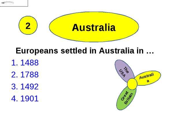Australia Europeans settled in Australia in … 1. 1488 2. 1788 3. 1492 4. 1901...