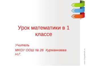Урок математики в 1 классе Учитель МКОУ ООШ № 26 Курманкаева Н.Г.