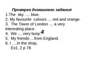 4 Проверка домашнего задания 1.The sky …. blue. 2. My favourite colours … red