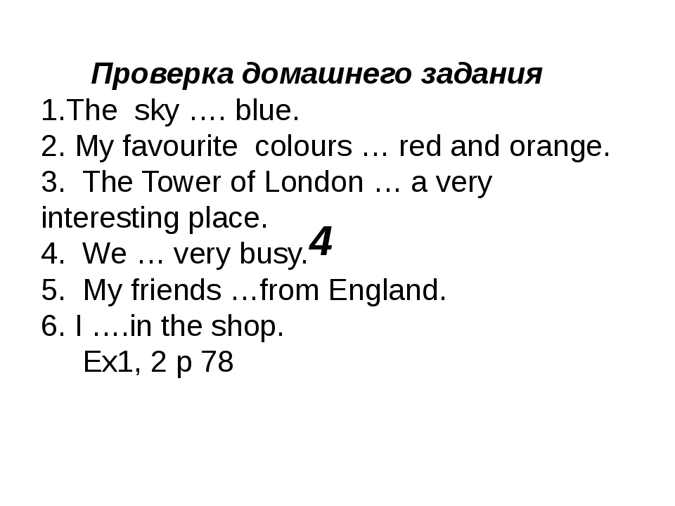 4 Проверка домашнего задания 1.The sky …. blue. 2. My favourite colours … red...