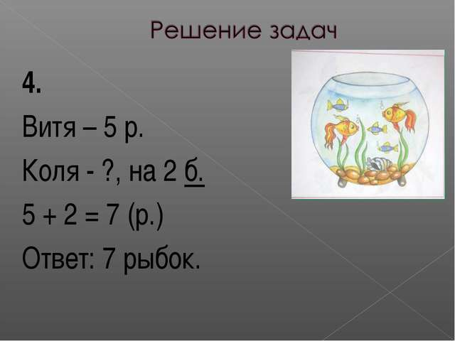 4. Витя – 5 р. Коля - ?, на 2 б. 5 + 2 = 7 (р.) Ответ: 7 рыбок.