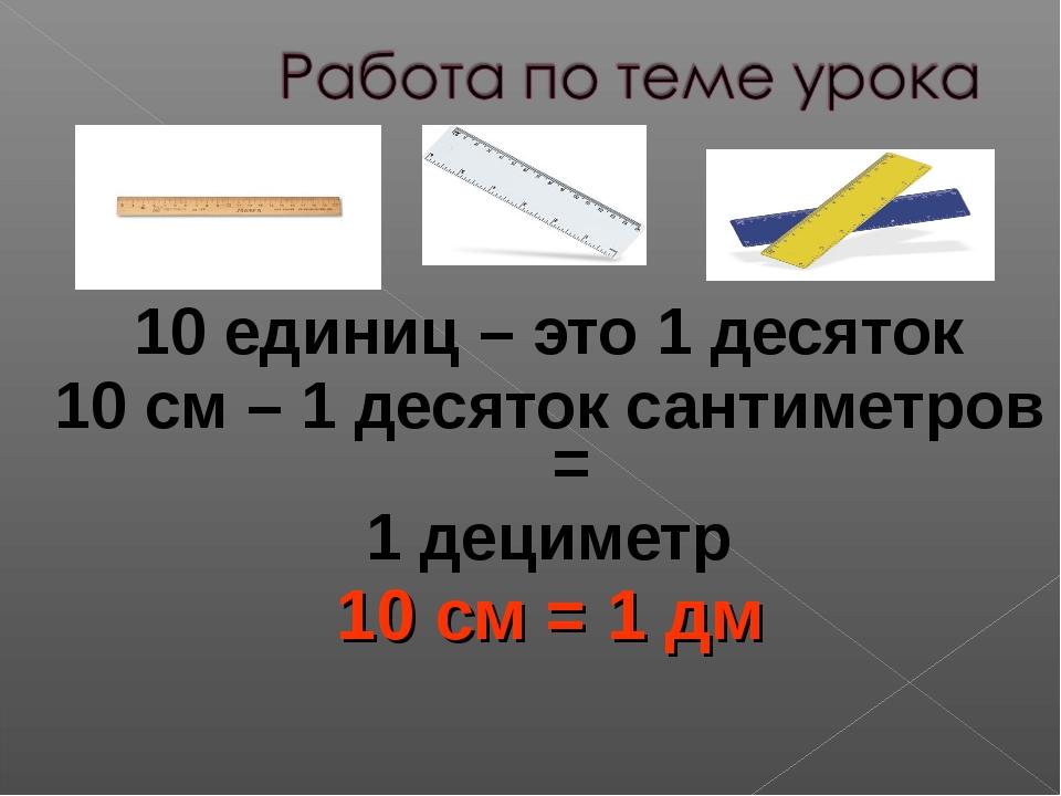 10 единиц – это 1 десяток 10 см – 1 десяток сантиметров = 1 дециметр 10 см =...