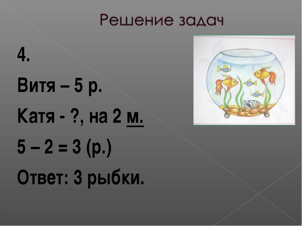 4. Витя – 5 р. Катя - ?, на 2 м. 5 – 2 = 3 (р.) Ответ: 3 рыбки.
