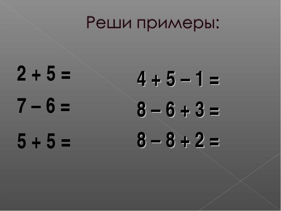 2 + 5 = 7 – 6 = 5 + 5 = 4 + 5 – 1 = 8 – 6 + 3 = 8 – 8 + 2 = 7 1 10 8 5 2