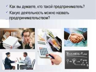 Как вы думаете, кто такой предприниматель? Какую деятельность можно назвать п