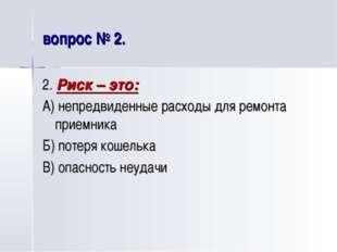 вопрос № 2. 2. Риск – это: А) непредвиденные расходы для ремонта приемника Б)