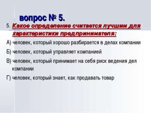 вопрос № 5. 5. Какое определение считается лучшим для характеристики предприн