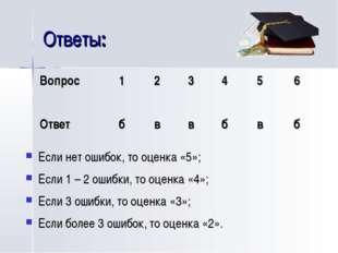 Ответы: Если нет ошибок, то оценка «5»; Если 1 – 2 ошибки, то оценка «4»; Есл