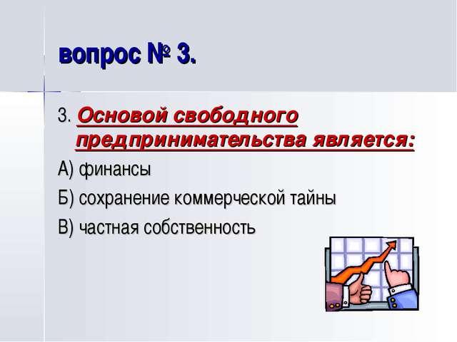 вопрос № 3. 3. Основой свободного предпринимательства является: А) финансы Б)...