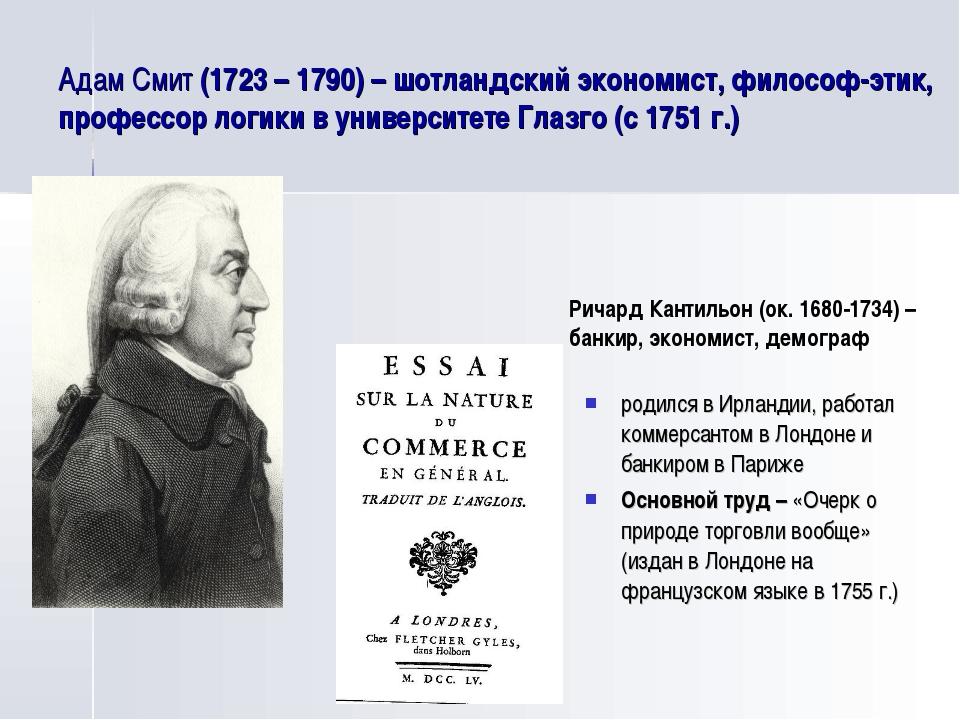 Адам Смит (1723 – 1790) – шотландский экономист, философ-этик, профессор логи...