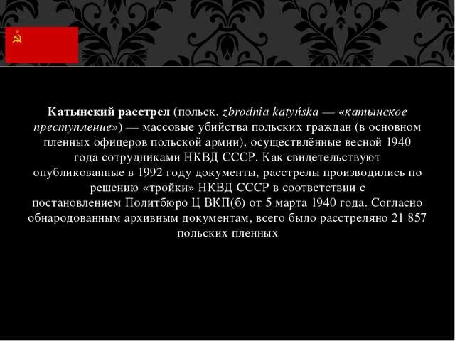Катынский расстрел(польск.zbrodnia katyńska— «катынское преступление»)— м...