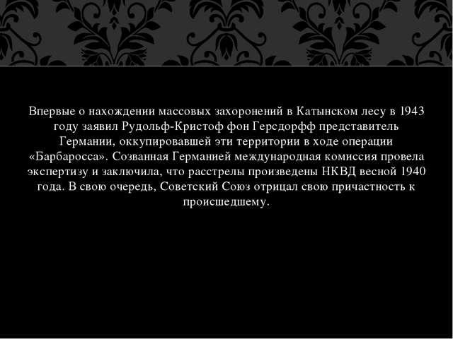 Впервые о нахождении массовых захоронений в Катынском лесу в 1943 году заявил...