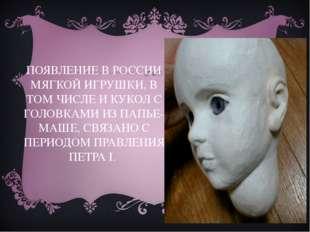 ПОЯВЛЕНИЕ В РОССИИ МЯГКОЙ ИГРУШКИ, В ТОМ ЧИСЛЕ И КУКОЛ С ГОЛОВКАМИ ИЗ ПАПЬЕ-М
