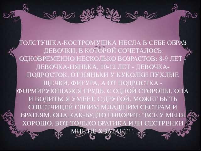 ТОЛСТУШКА-КОСТРОМУШКА НЕСЛА В СЕБЕ ОБРАЗ ДЕВОЧКИ, В КОТОРОЙ СОЧЕТАЛОСЬ ОДНОВР...