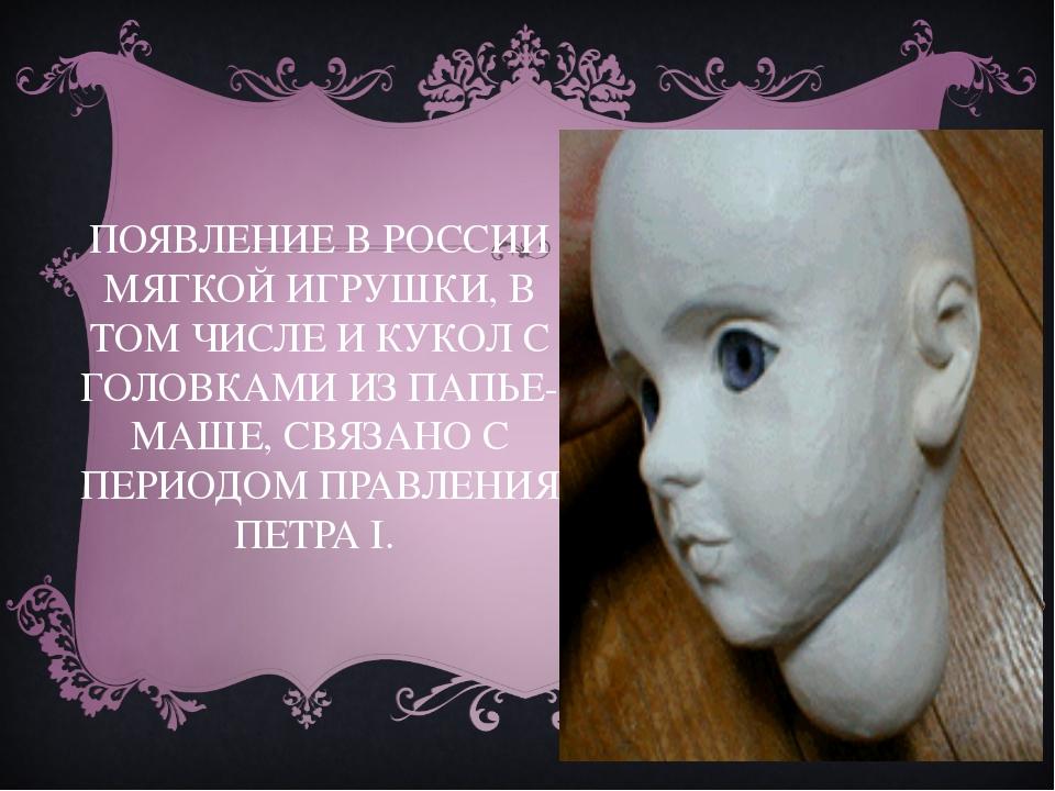 ПОЯВЛЕНИЕ В РОССИИ МЯГКОЙ ИГРУШКИ, В ТОМ ЧИСЛЕ И КУКОЛ С ГОЛОВКАМИ ИЗ ПАПЬЕ-М...