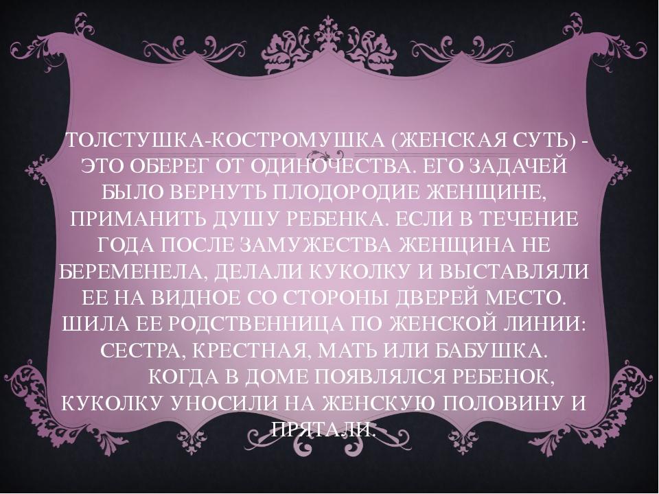 ТОЛСТУШКА-КОСТРОМУШКА (ЖЕНСКАЯ СУТЬ) - ЭТО ОБЕРЕГ ОТ ОДИНОЧЕСТВА. ЕГО ЗАДАЧЕ...