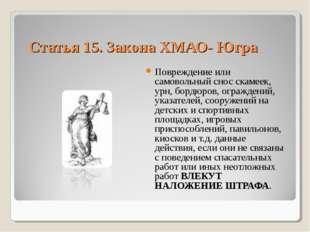 Статья 15. Закона ХМАО- Югра Повреждение или самовольный снос скамеек, урн, б