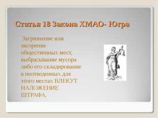 Статья 18 Закона ХМАО- Югра Загрязнение или засорение общественных мест, выбр