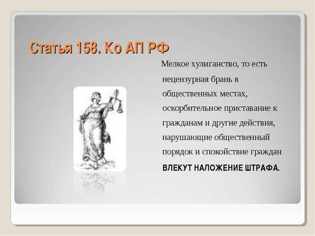 Статья 158. Ко АП РФ Мелкое хулиганство, то есть нецензурная брань в обществе...
