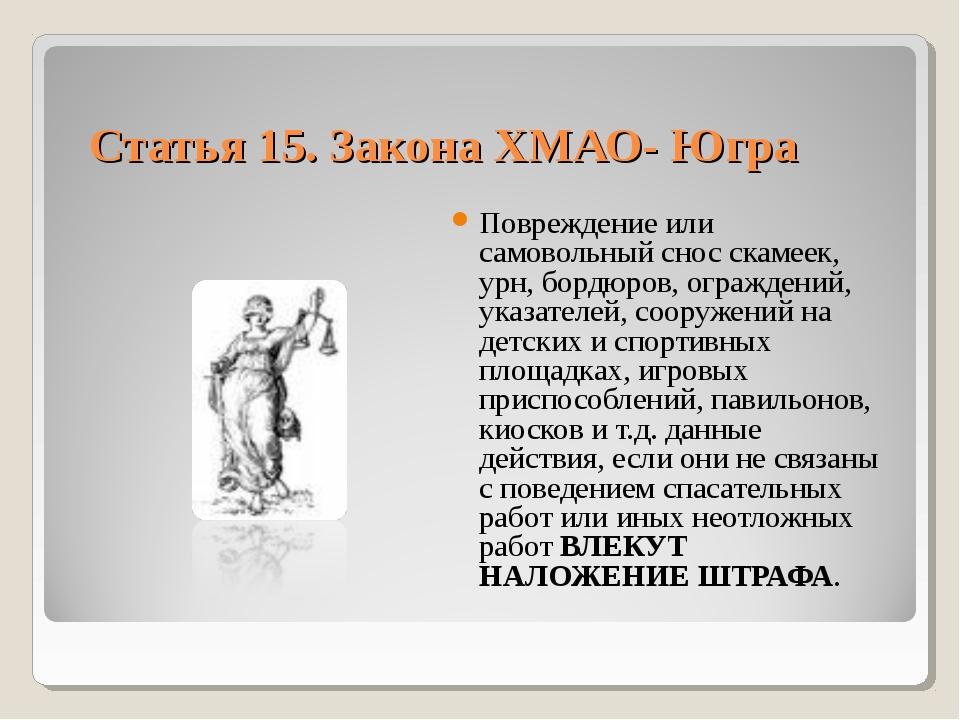 Статья 15. Закона ХМАО- Югра Повреждение или самовольный снос скамеек, урн, б...