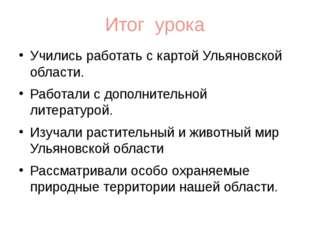 Итог урока Учились работать с картой Ульяновской области. Работали с дополнит