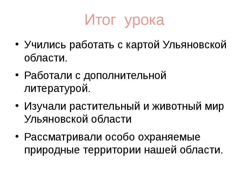 Итог урока Учились работать с картой Ульяновской области. Работали с дополнит...