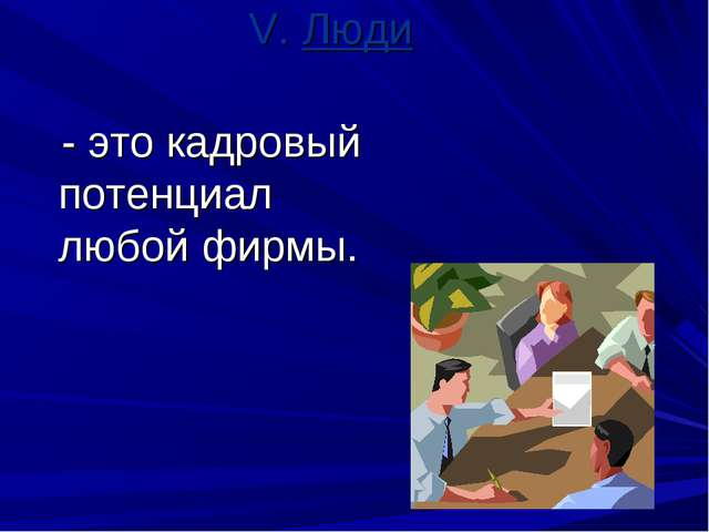 V. Люди - это кадровый потенциал любой фирмы.