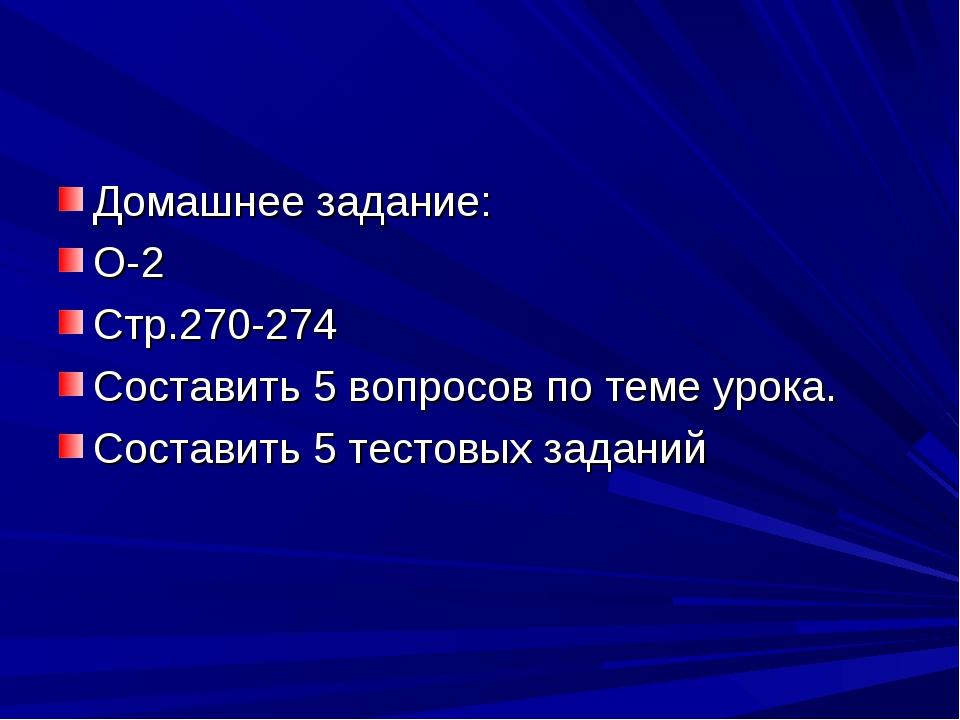Домашнее задание: О-2 Стр.270-274 Составить 5 вопросов по теме урока. Состави...