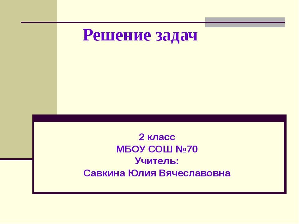 Решение задач 2 класс МБОУ СОШ №70 Учитель: Савкина Юлия Вячеславовна