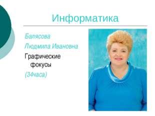 Информатика Балясова Людмила Ивановна Графические фокусы (34часа)