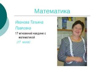 Математика Иванова Татьяна Павловна 17 мгновений наедине с математикой (17 ча