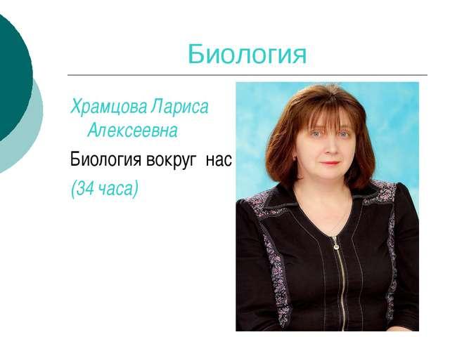 Биология Храмцова Лариса Алексеевна Биология вокруг нас (34 часа)