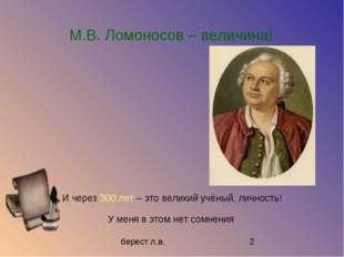М.В. Ломоносов – величина! И через 300 лет – это великий учёный, личность! У
