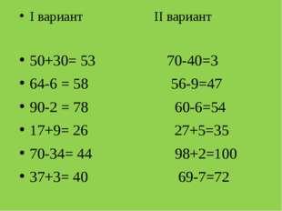 I вариант II вариант 50+30= 53 70-40=3 64-6 = 58 56-9=47 90-2 = 78 60-6=54 1