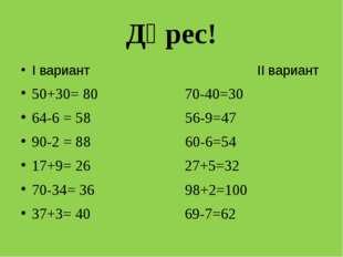 Дөрес! I вариант II вариант 50+30= 80 70-40=30 64-6 = 58 56-9=47 90-2 = 88 60