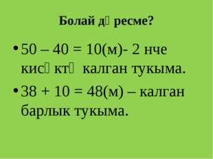 Болай дөресме? 50 – 40 = 10(м)- 2 нче кисәктә калган тукыма. 38 + 10 = 48(м)