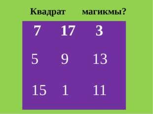 Квадрат магикмы? 7 17 3 5 9 13 15 1 11